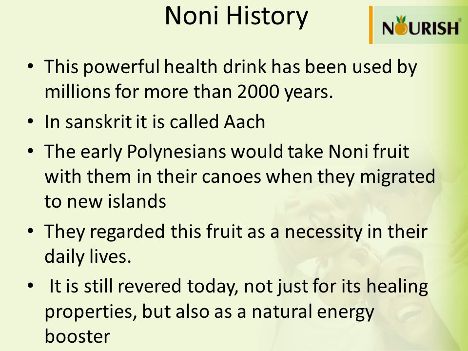 Noni History This powerful health drink has been used by millions for more than 2000 years. In sanskrit it is called Aach.