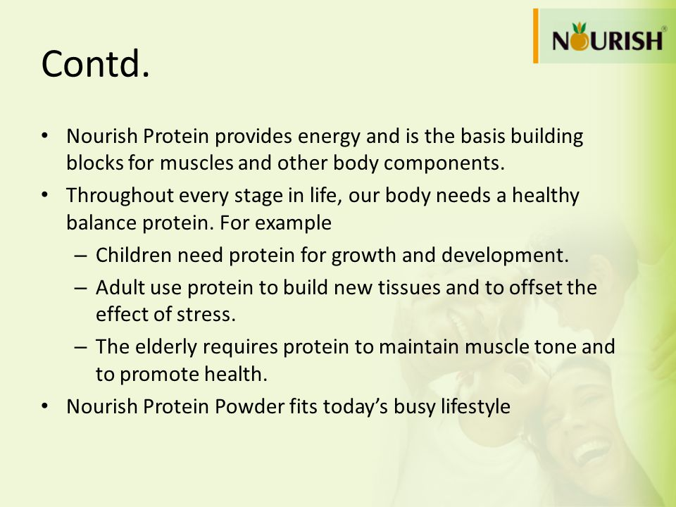 Contd.Nourish Protein provides energy and is the basis building blocks for muscles and other body components.