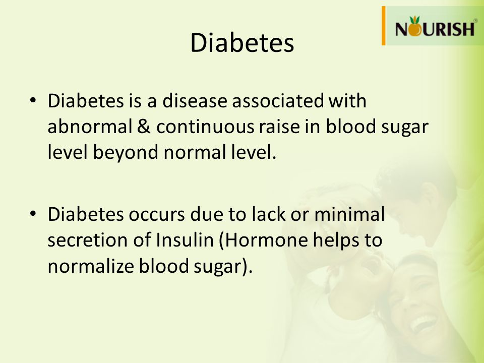 Diabetes Diabetes is a disease associated with abnormal & continuous raise in blood sugar level beyond normal level.