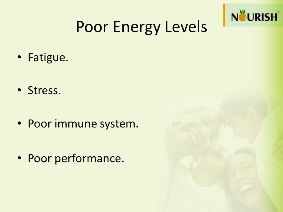 Poor Energy Levels Fatigue. Stress. Poor immune system.