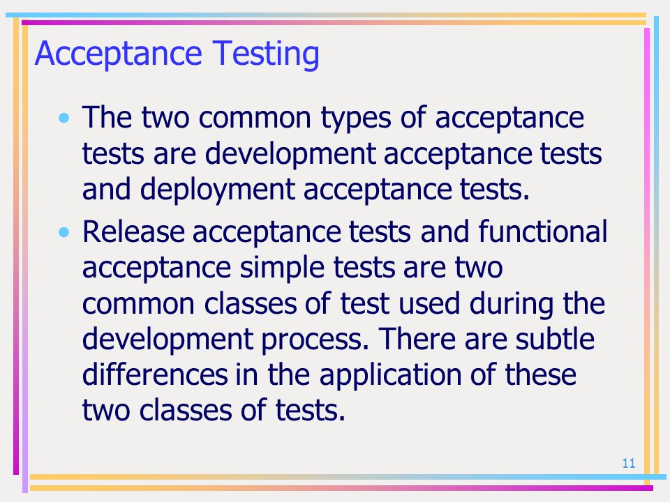 Acceptance Testing The two common types of acceptance tests are development acceptance tests and deployment acceptance tests.