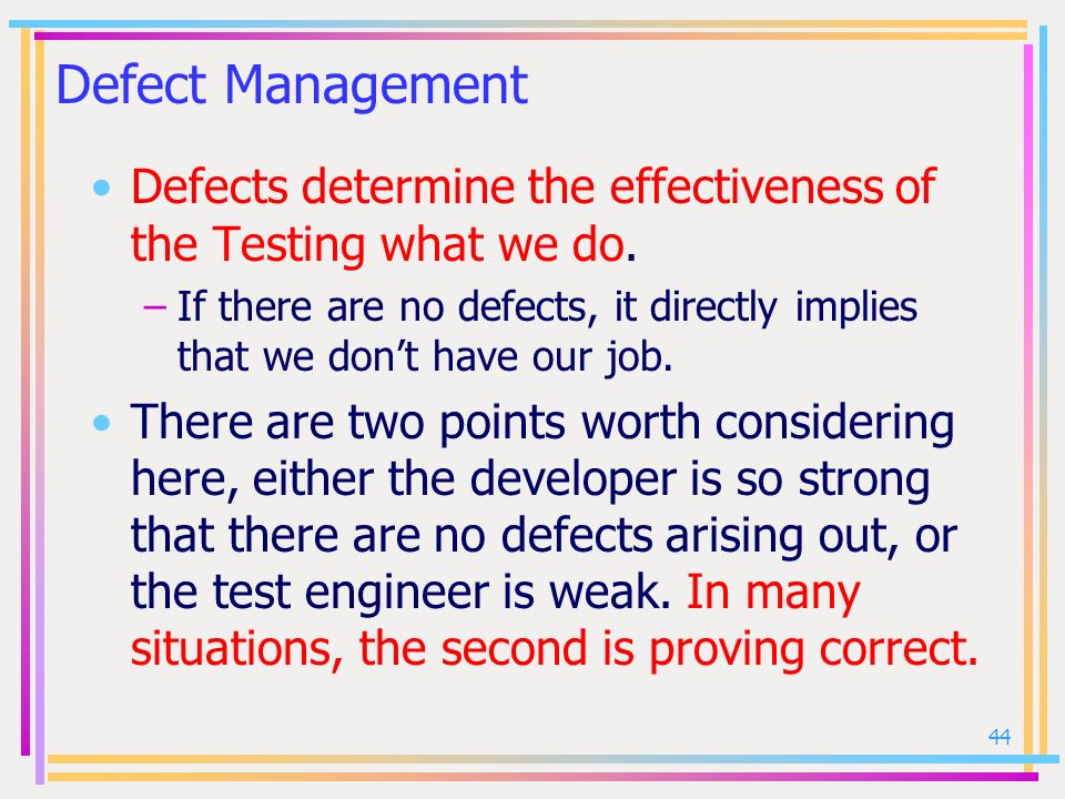 Defect Management Defects determine the effectiveness of the Testing what we do.