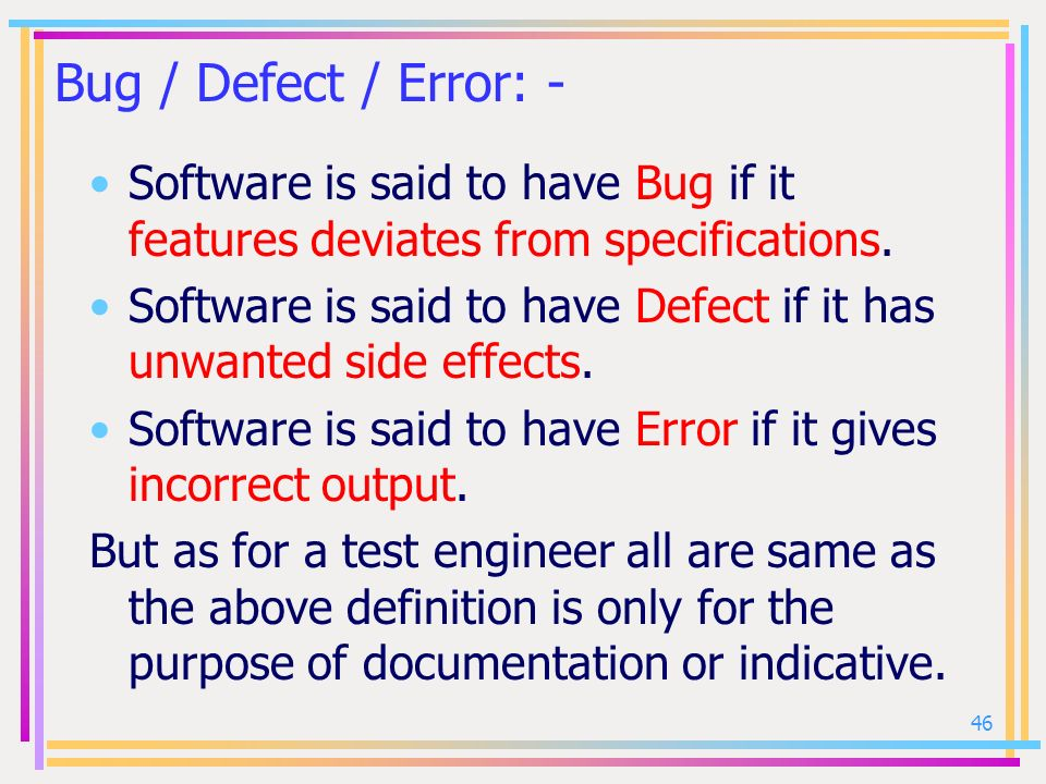 Bug / Defect / Error: - Software is said to have Bug if it features deviates from specifications.