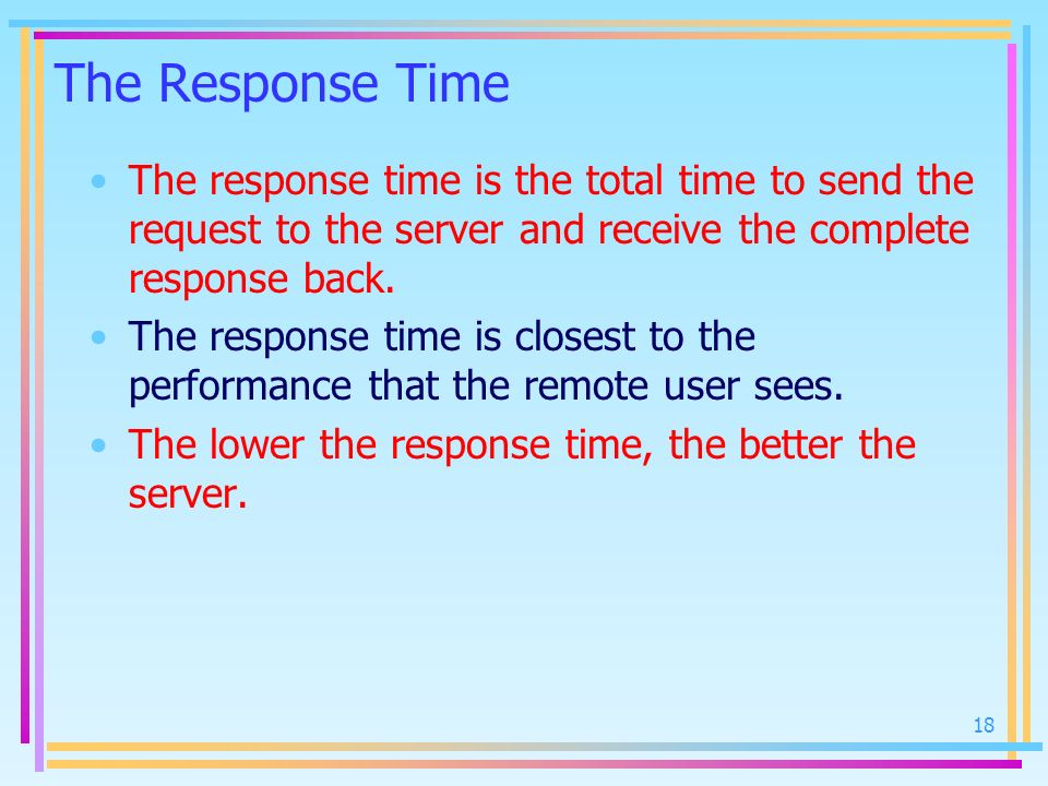 The Response Time The response time is the total time to send the request to the server and receive the complete response back.