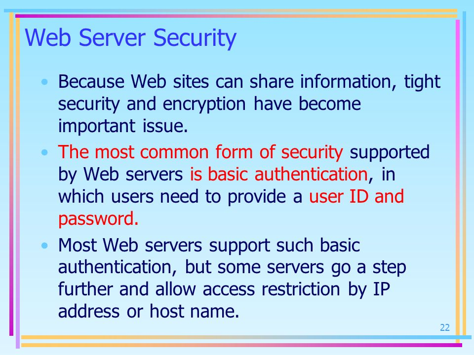 Web Server Security Because Web sites can share information, tight security and encryption have become important issue.