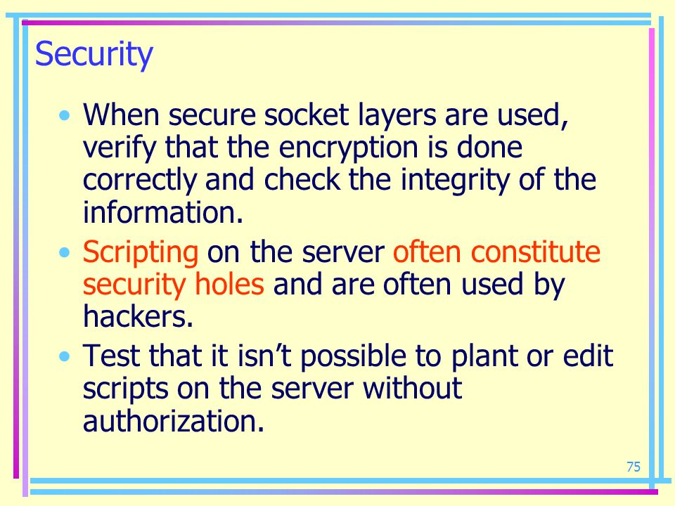 Security When secure socket layers are used, verify that the encryption is done correctly and check the integrity of the information.