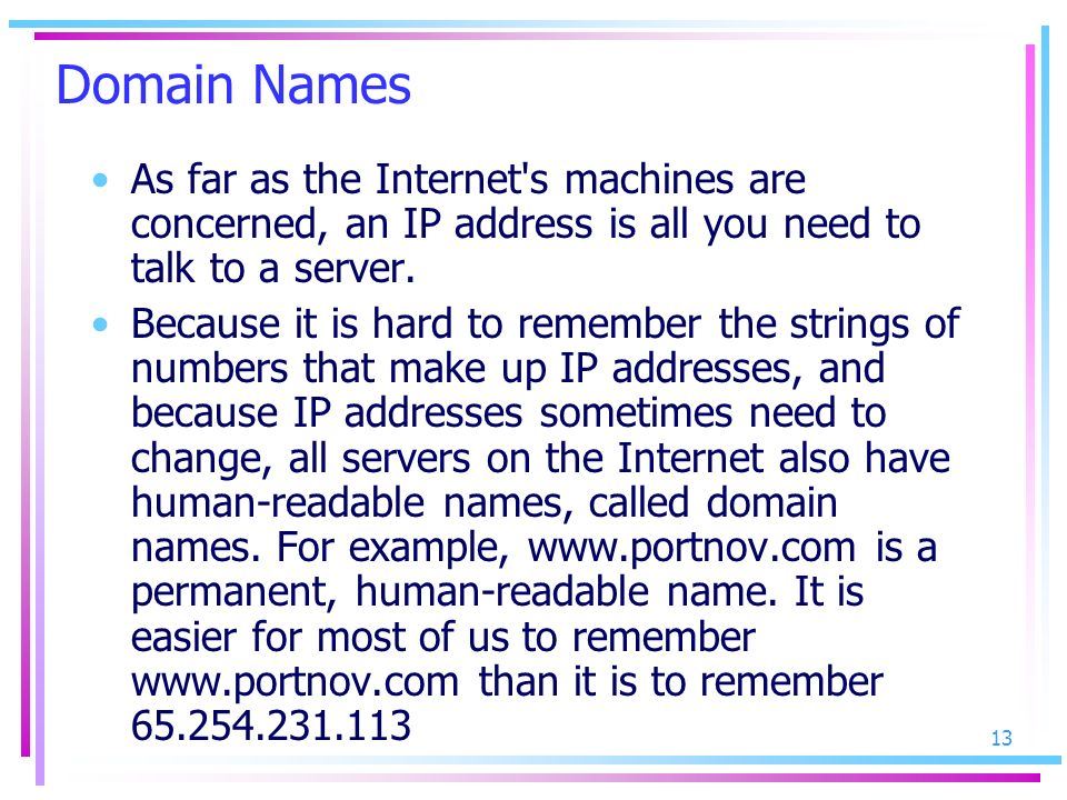 Domain Names As far as the Internet s machines are concerned, an IP address is all you need to talk to a server.