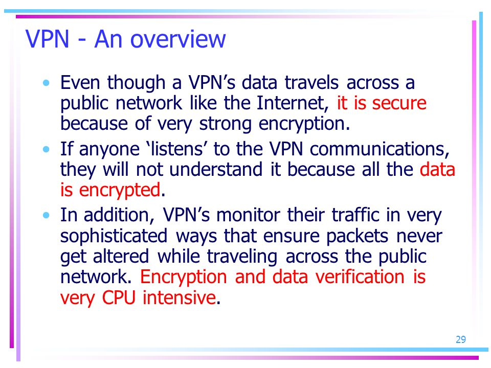 VPN - An overview Even though a VPN's data travels across a public network like the Internet, it is secure because of very strong encryption.