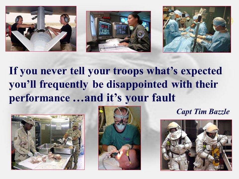 If you never tell your troops what's expected you'll frequently be disappointed with their performance Capt Tim Bazzle
