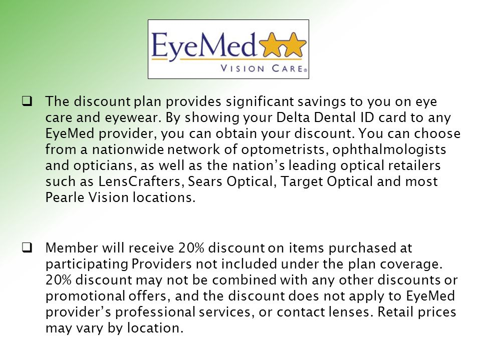 The discount plan provides significant savings to you on eye care and eyewear. By showing your Delta Dental ID card to any EyeMed provider, you can obtain your discount. You can choose from a nationwide network of optometrists, ophthalmologists and opticians, as well as the nation's leading optical retailers such as LensCrafters, Sears Optical, Target Optical and most Pearle Vision locations.