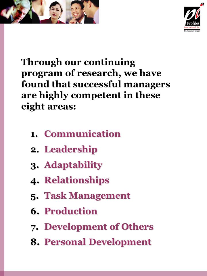 Through our continuing program of research, we have found that successful managers are highly competent in these eight areas: