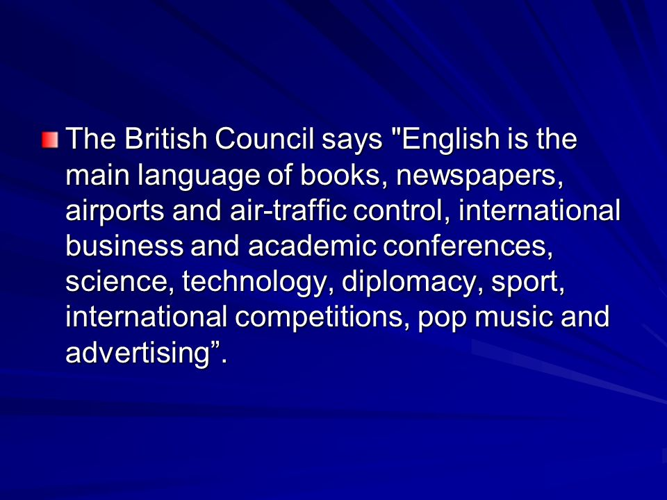 The British Council says English is the main language of books, newspapers, airports and air-traffic control, international business and academic conferences, science, technology, diplomacy, sport, international competitions, pop music and advertising .