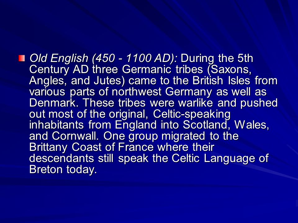 Old English ( AD): During the 5th Century AD three Germanic tribes (Saxons, Angles, and Jutes) came to the British Isles from various parts of northwest Germany as well as Denmark.