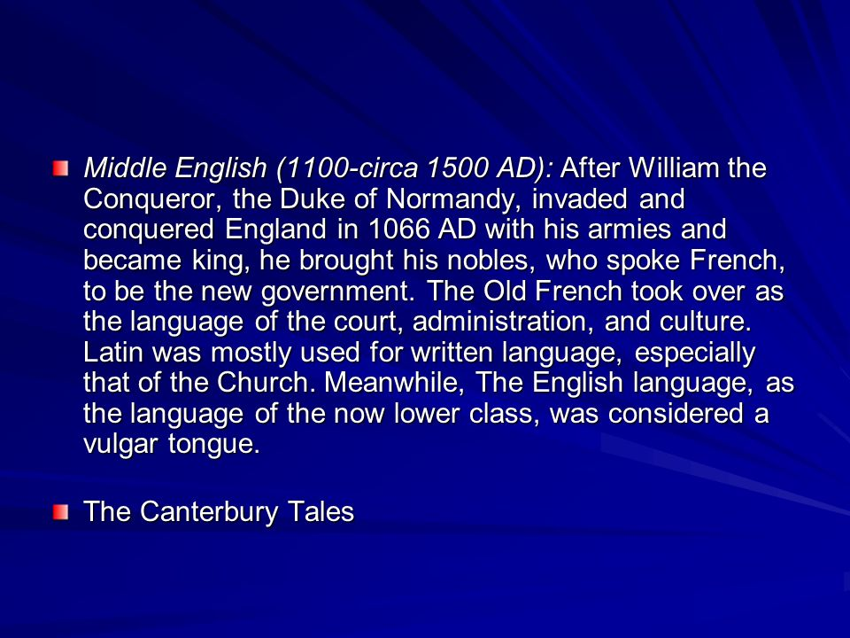 Middle English (1100-circa 1500 AD): After William the Conqueror, the Duke of Normandy, invaded and conquered England in 1066 AD with his armies and became king, he brought his nobles, who spoke French, to be the new government. The Old French took over as the language of the court, administration, and culture. Latin was mostly used for written language, especially that of the Church. Meanwhile, The English language, as the language of the now lower class, was considered a vulgar tongue.