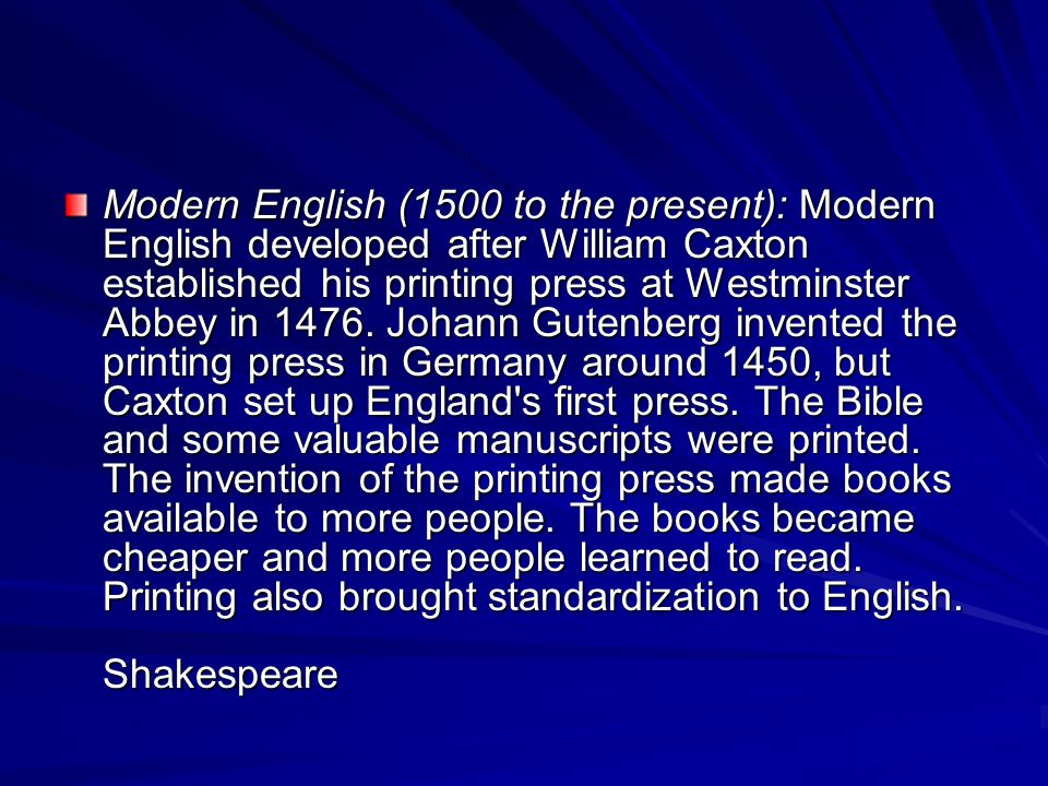 Modern English (1500 to the present): Modern English developed after William Caxton established his printing press at Westminster Abbey in 1476.