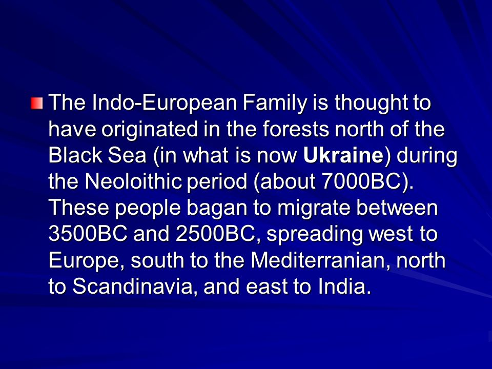 The Indo-European Family is thought to have originated in the forests north of the Black Sea (in what is now Ukraine) during the Neoloithic period (about 7000BC).
