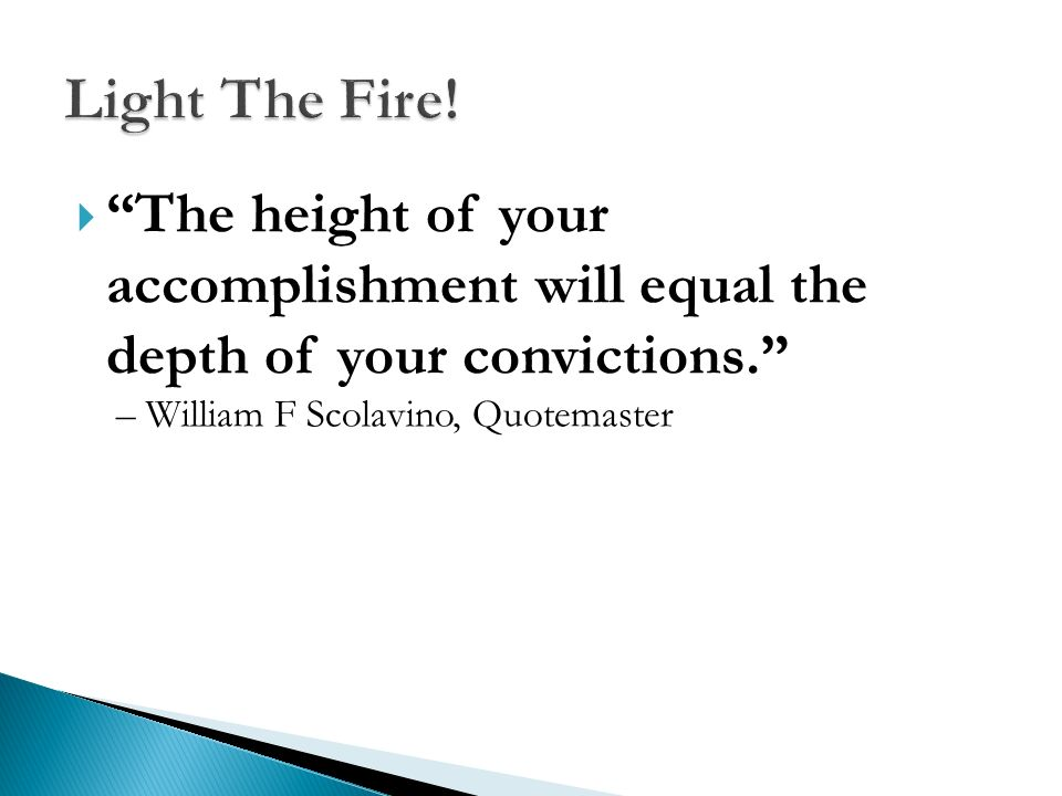 Light The Fire! The height of your accomplishment will equal the depth of your convictions. – William F Scolavino, Quotemaster.