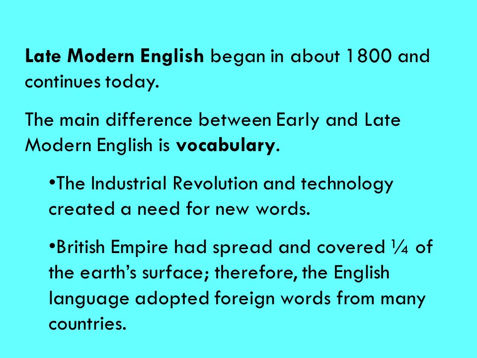 Late Modern English began in about 1800 and continues today.