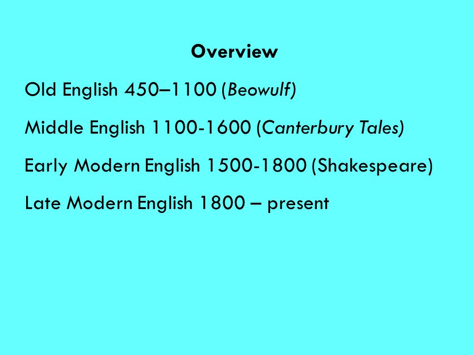 Overview Old English 450–1100 (Beowulf) Middle English (Canterbury Tales) Early Modern English (Shakespeare)