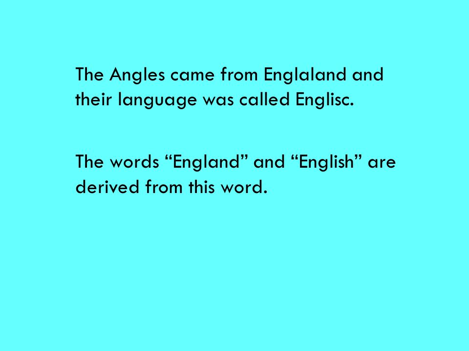 The Angles came from Englaland and their language was called Englisc.