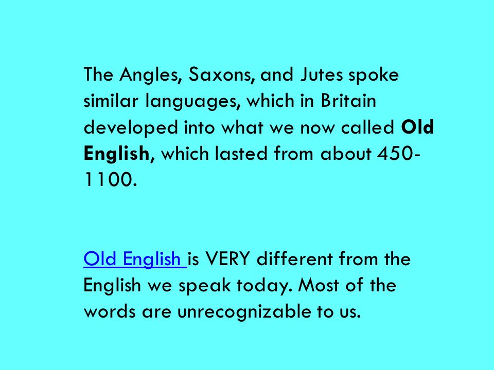 The Angles, Saxons, and Jutes spoke similar languages, which in Britain developed into what we now called Old English, which lasted from about