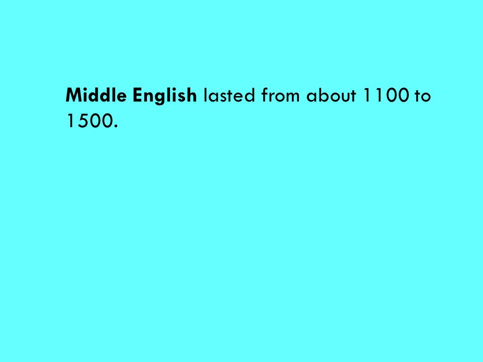 Middle English lasted from about 1100 to 1500.