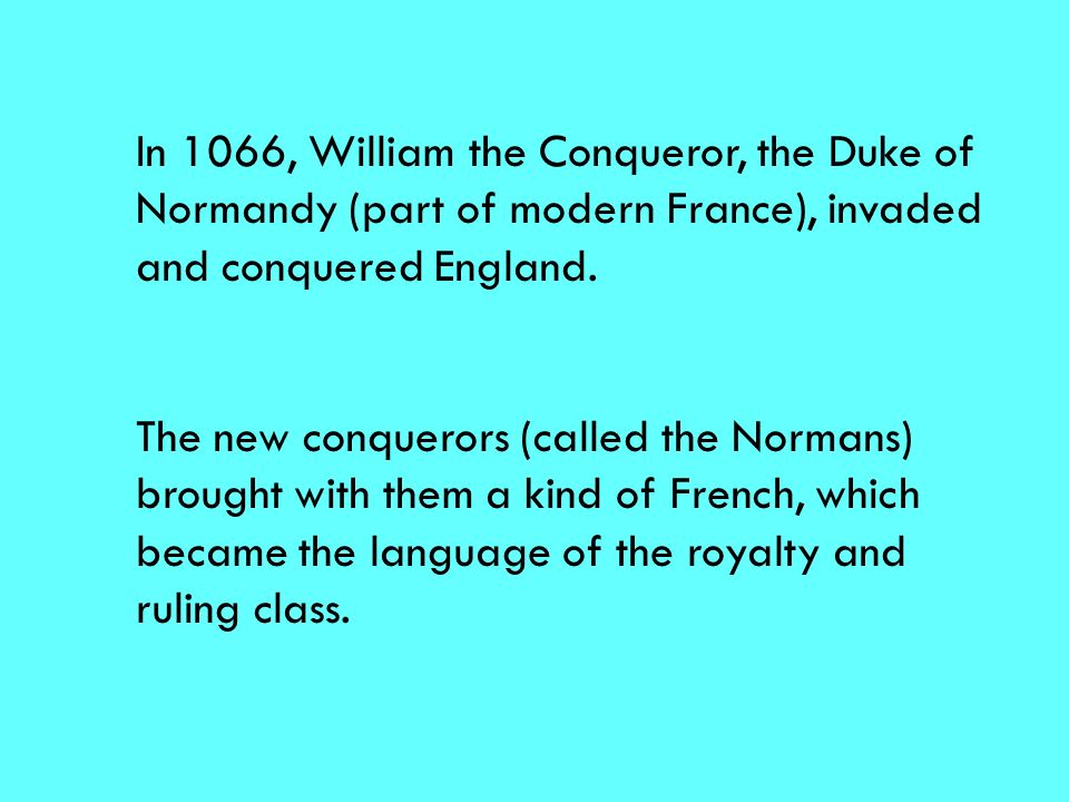 In 1066, William the Conqueror, the Duke of Normandy (part of modern France), invaded and conquered England.