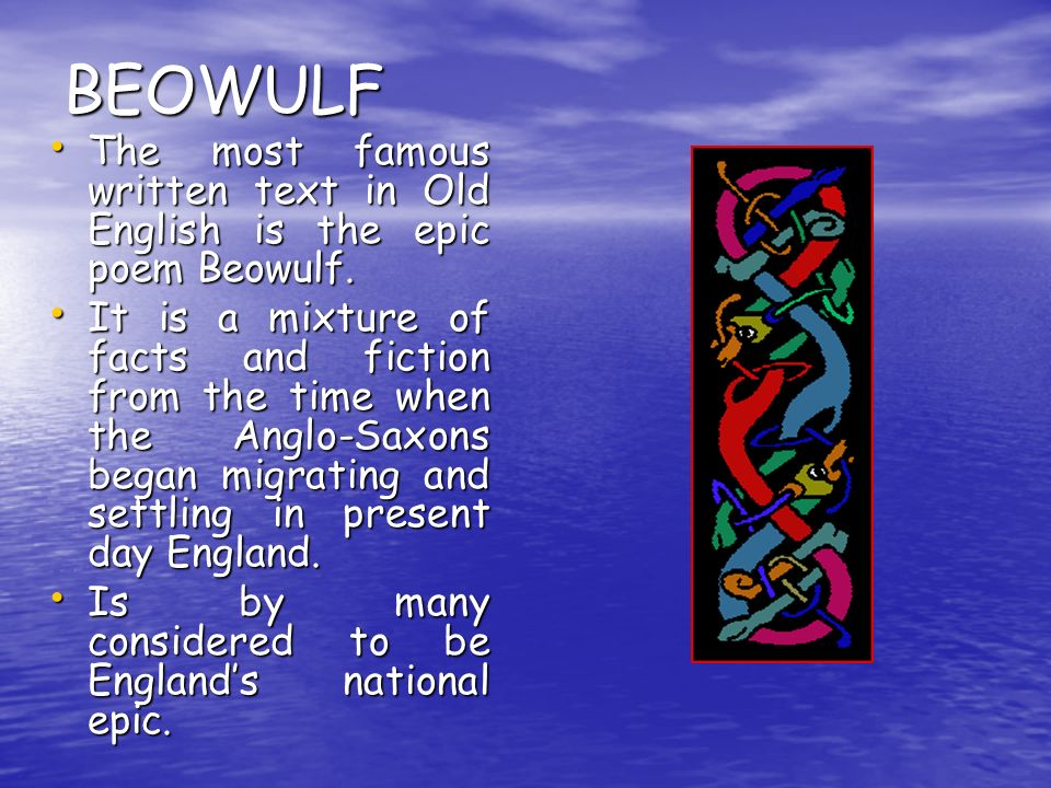 BEOWULF The most famous written text in Old English is the epic poem Beowulf.