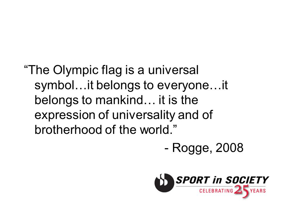 The Olympic flag is a universal symbol…it belongs to everyone…it belongs to mankind… it is the expression of universality and of brotherhood of the world. - Rogge, 2008
