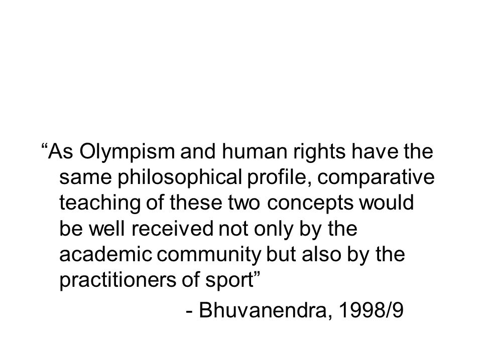 As Olympism and human rights have the same philosophical profile, comparative teaching of these two concepts would be well received not only by the academic community but also by the practitioners of sport - Bhuvanendra, 1998/9