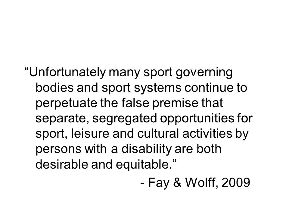 Unfortunately many sport governing bodies and sport systems continue to perpetuate the false premise that separate, segregated opportunities for sport, leisure and cultural activities by persons with a disability are both desirable and equitable.