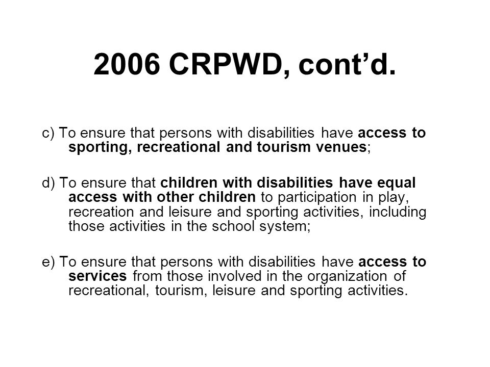 2006 CRPWD, cont'd. c) To ensure that persons with disabilities have access to sporting, recreational and tourism venues;
