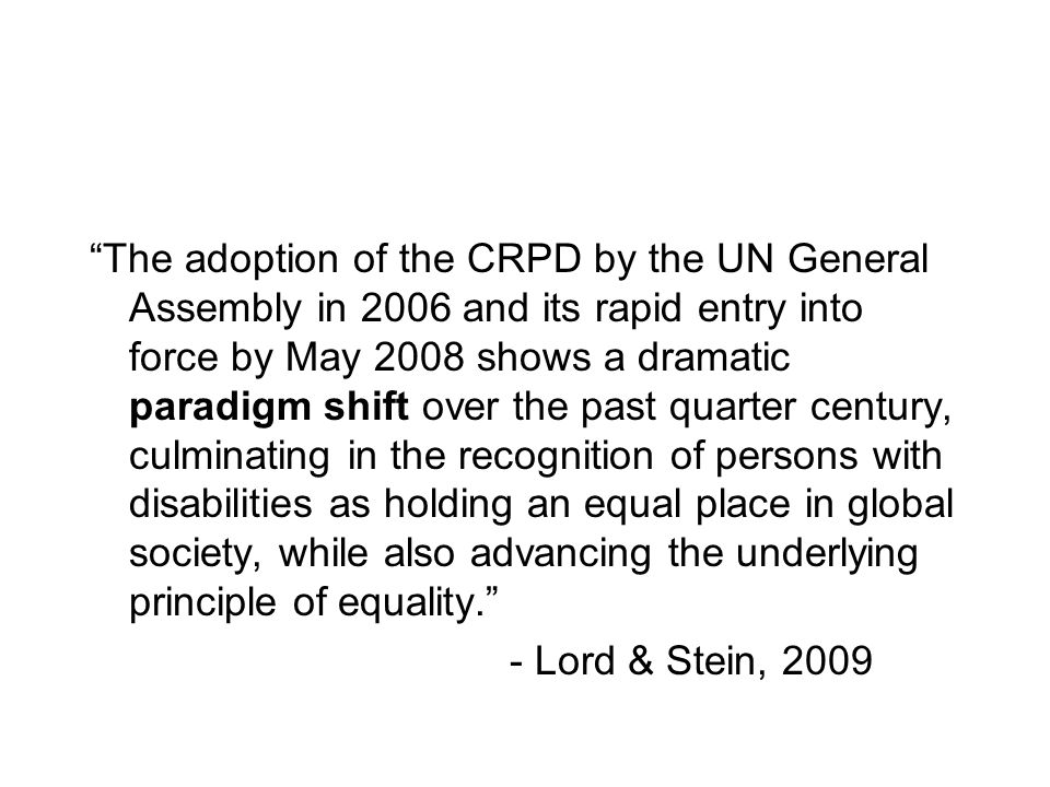 The adoption of the CRPD by the UN General Assembly in 2006 and its rapid entry into force by May 2008 shows a dramatic paradigm shift over the past quarter century, culminating in the recognition of persons with disabilities as holding an equal place in global society, while also advancing the underlying principle of equality.