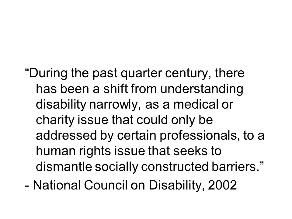 During the past quarter century, there has been a shift from understanding disability narrowly, as a medical or charity issue that could only be addressed by certain professionals, to a human rights issue that seeks to dismantle socially constructed barriers.