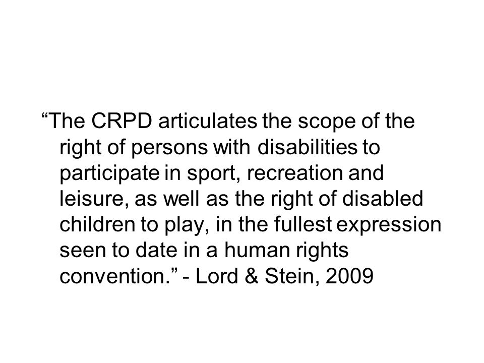 The CRPD articulates the scope of the right of persons with disabilities to participate in sport, recreation and leisure, as well as the right of disabled children to play, in the fullest expression seen to date in a human rights convention. - Lord & Stein, 2009