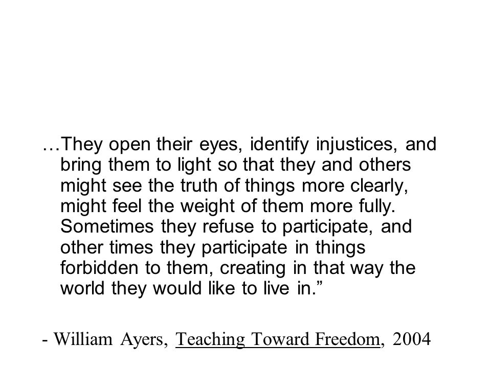 …They open their eyes, identify injustices, and bring them to light so that they and others might see the truth of things more clearly, might feel the weight of them more fully. Sometimes they refuse to participate, and other times they participate in things forbidden to them, creating in that way the world they would like to live in.