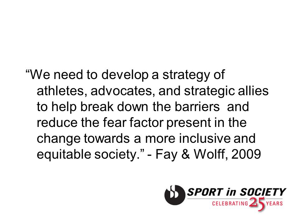 We need to develop a strategy of athletes, advocates, and strategic allies to help break down the barriers and reduce the fear factor present in the change towards a more inclusive and equitable society. - Fay & Wolff, 2009