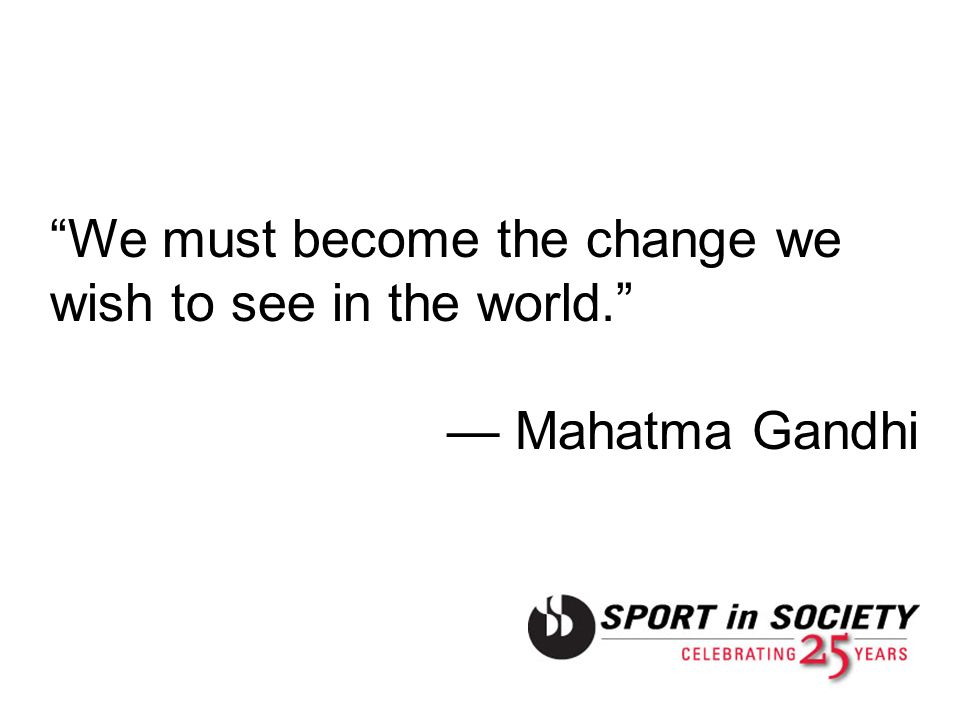 We must become the change we wish to see in the world.