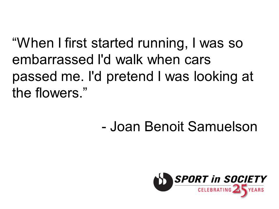 When I first started running, I was so embarrassed I d walk when cars passed me. I d pretend I was looking at the flowers.