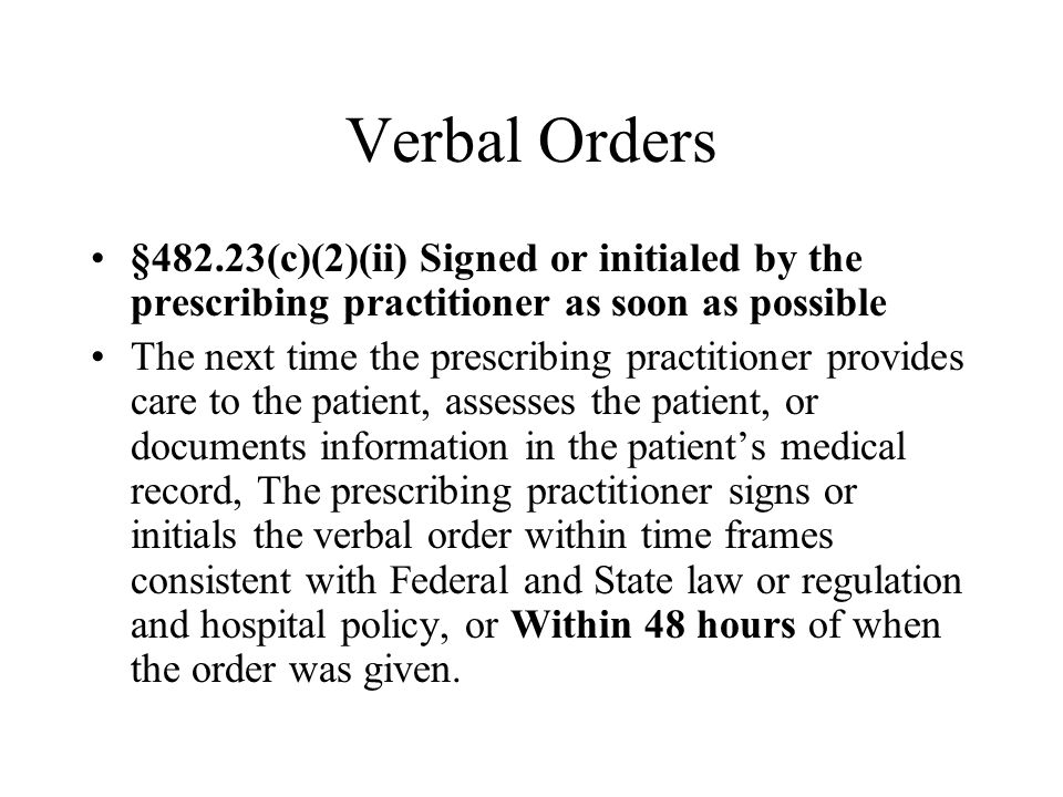Verbal Orders §482.23(c)(2)(ii) Signed or initialed by the prescribing practitioner as soon as possible.