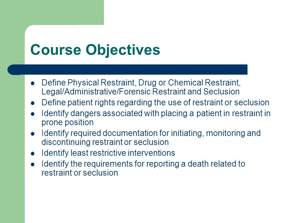 Course ObjectivesDefine Physical Restraint, Drug or Chemical Restraint, Legal/Administrative/Forensic Restraint and Seclusion.