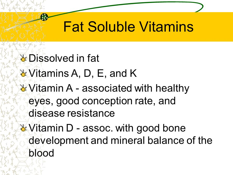 Fat Soluble Vitamins Dissolved in fat Vitamins A, D, E, and K