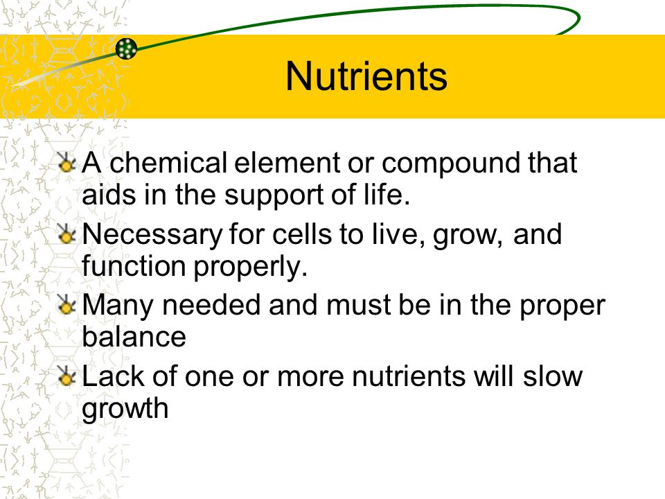 Nutrients A chemical element or compound that aids in the support of life. Necessary for cells to live, grow, and function properly.
