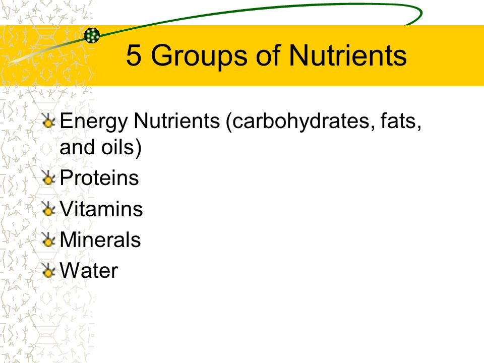 5 Groups of Nutrients Energy Nutrients (carbohydrates, fats, and oils)