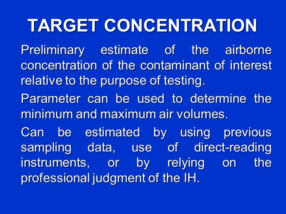 TARGET CONCENTRATION Preliminary estimate of the airborne concentration of the contaminant of interest relative to the purpose of testing.