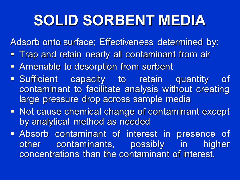 SOLID SORBENT MEDIA Adsorb onto surface; Effectiveness determined by: