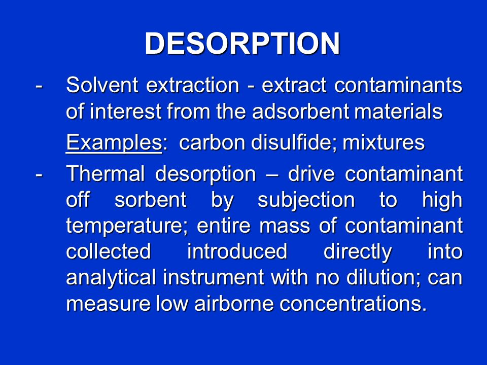 DESORPTION - Solvent extraction - extract contaminants of interest from the adsorbent materials. Examples: carbon disulfide; mixtures.