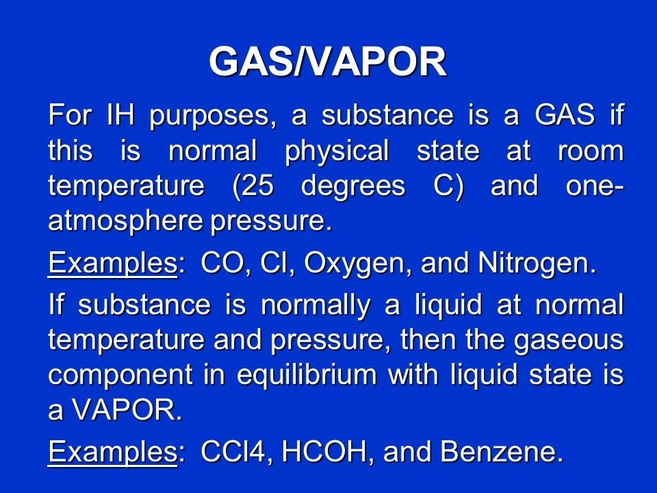 GAS/VAPOR For IH purposes, a substance is a GAS if this is normal physical state at room temperature (25 degrees C) and one-atmosphere pressure.