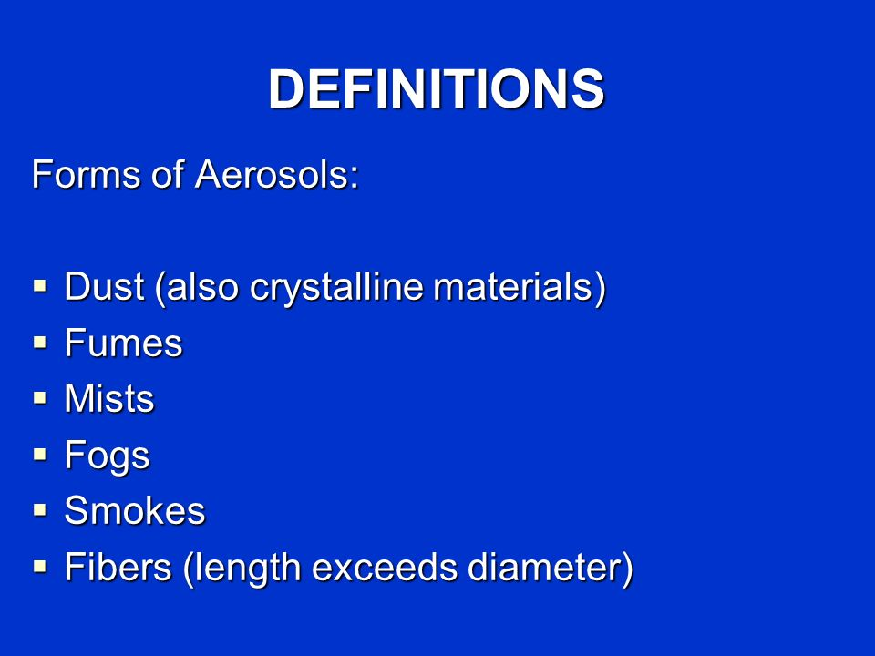 DEFINITIONS Forms of Aerosols: Dust (also crystalline materials) Fumes