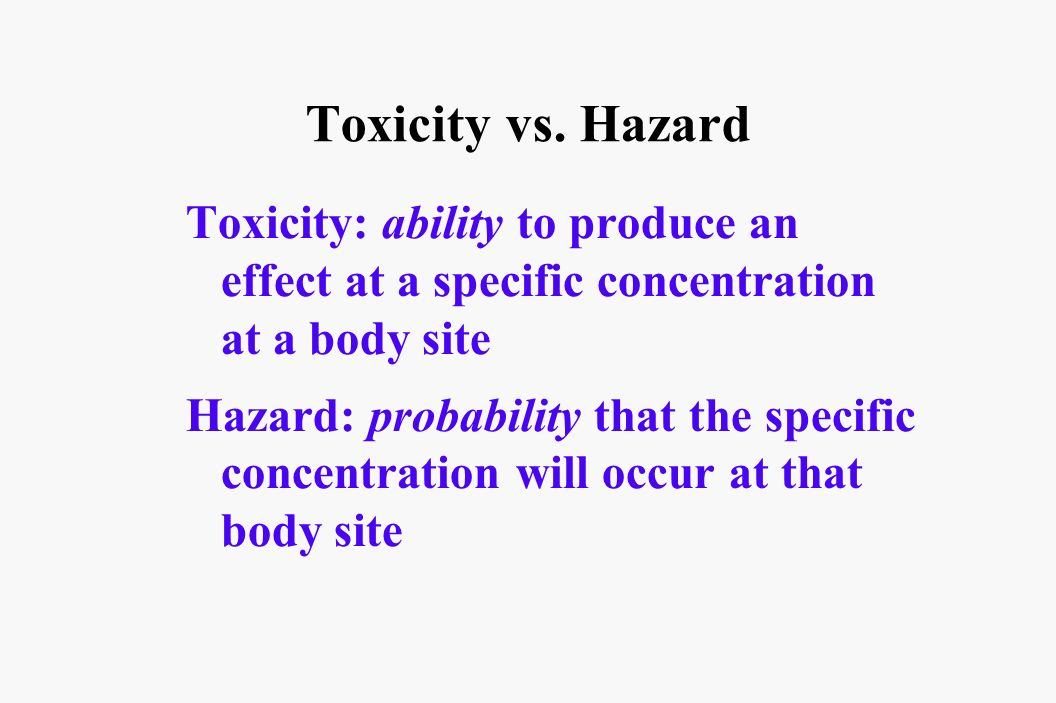 Toxicity vs. Hazard Toxicity: ability to produce an effect at a specific concentration at a body site.